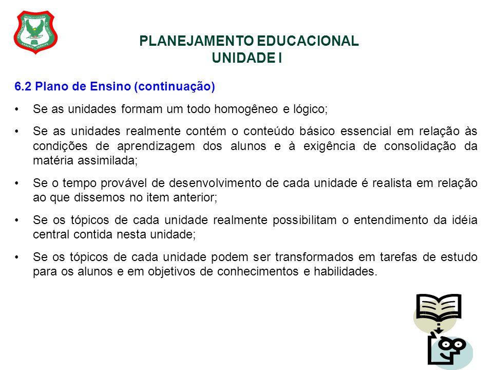 PLANEJAMENTO EDUCACIONAL UNIDADE I 6.2 Plano de Ensino (continuação) Se as unidades formam um todo homogêneo e lógico; Se as unidades realmente contém