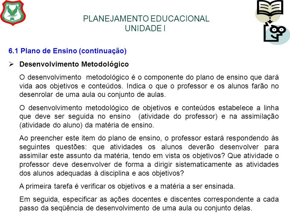 PLANEJAMENTO EDUCACIONAL UNIDADE I 6.1 Plano de Ensino (continuação)  Desenvolvimento Metodológico O desenvolvimento metodológico é o componente do p