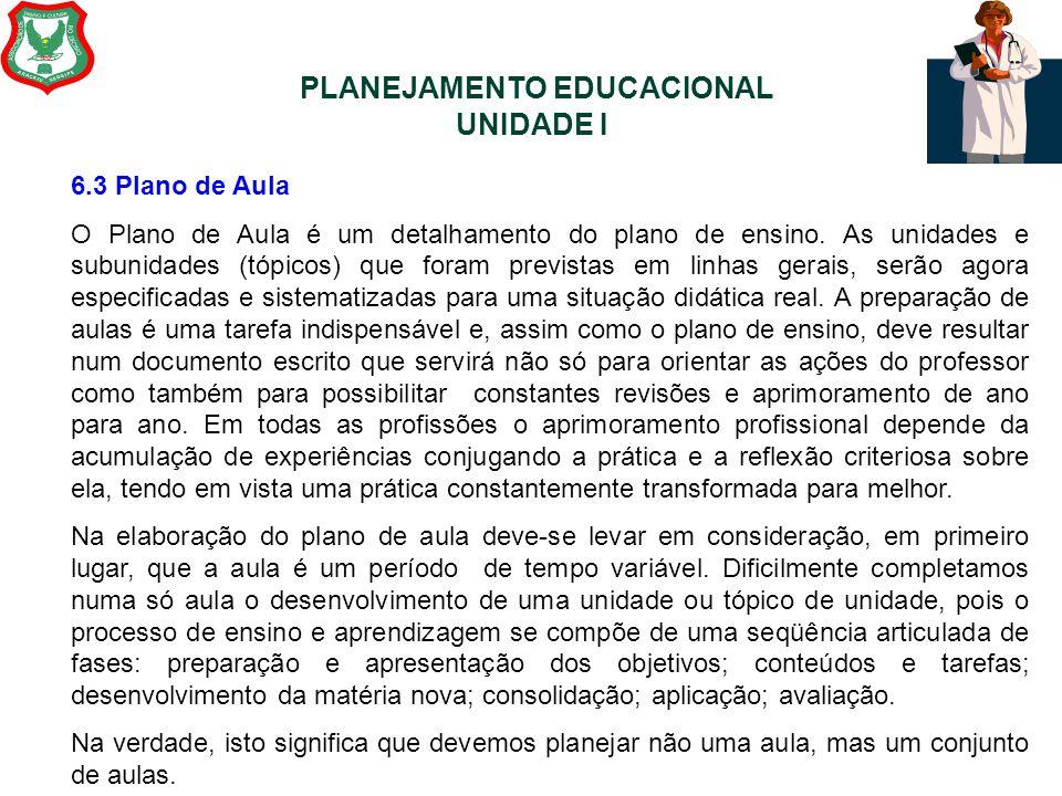 PLANEJAMENTO EDUCACIONAL UNIDADE I 6.3 Plano de Aula O Plano de Aula é um detalhamento do plano de ensino. As unidades e subunidades (tópicos) que for
