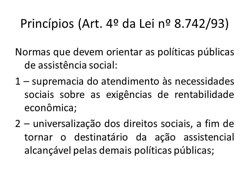 Princípios (Art. 4º da Lei nº 8.742/93) Normas que devem orientar as políticas públicas de assistência social: 1 – supremacia do atendimento às necess