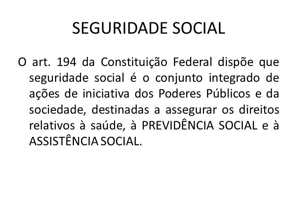 SEGURIDADE SOCIAL O art. 194 da Constituição Federal dispõe que seguridade social é o conjunto integrado de ações de iniciativa dos Poderes Públicos e