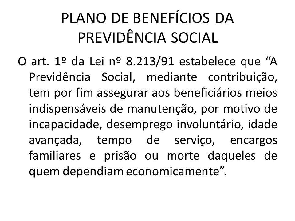 """PLANO DE BENEFÍCIOS DA PREVIDÊNCIA SOCIAL O art. 1º da Lei nº 8.213/91 estabelece que """"A Previdência Social, mediante contribuição, tem por fim assegu"""