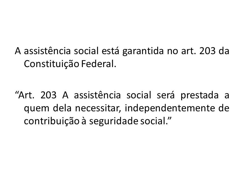 """A assistência social está garantida no art. 203 da Constituição Federal. """"Art. 203 A assistência social será prestada a quem dela necessitar, independ"""