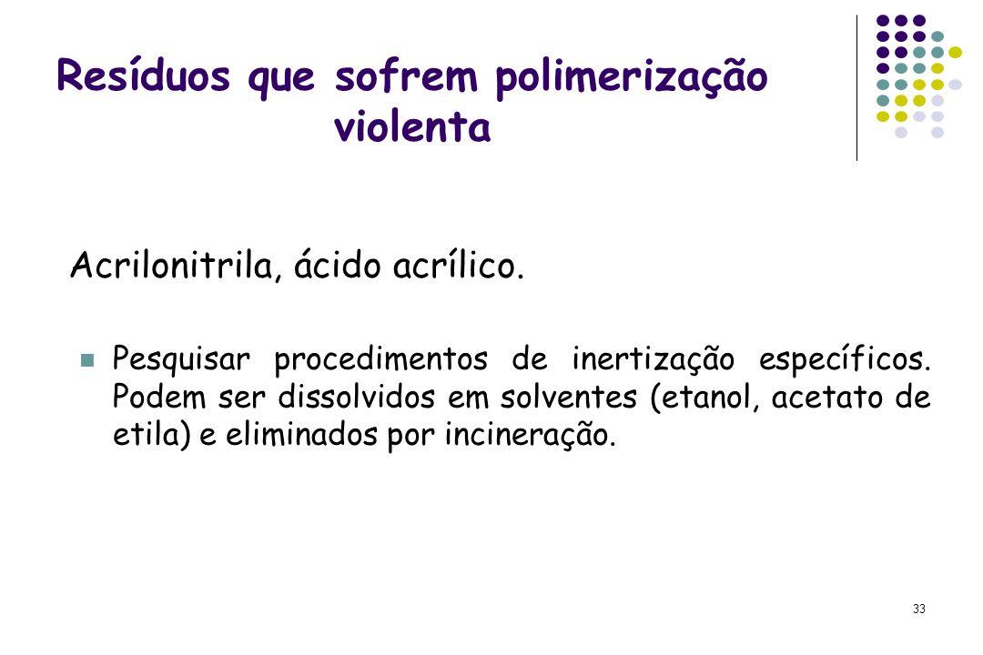 33 Resíduos que sofrem polimerização violenta Acrilonitrila, ácido acrílico. Pesquisar procedimentos de inertização específicos. Podem ser dissolvidos