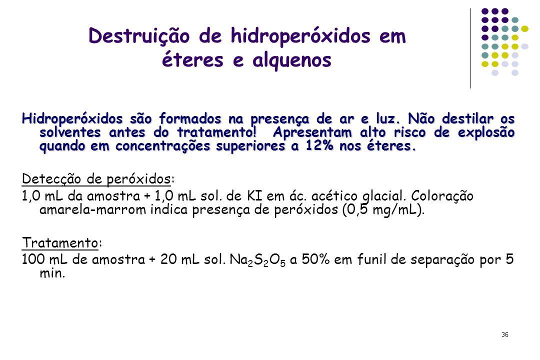 36 Destruição de hidroperóxidos em éteres e alquenos Hidroperóxidos são formados na presença de ar e luz. Não destilar os solventes antes do tratament