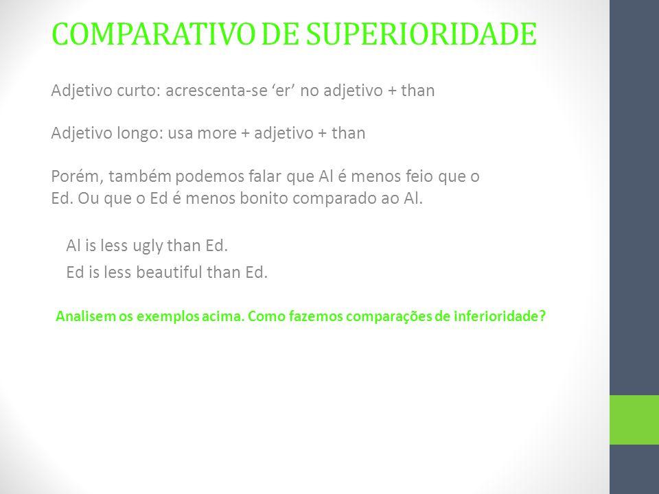 COMPARATIVO DE SUPERIORIDADE Adjetivo curto: acrescenta-se 'er' no adjetivo + than Adjetivo longo: usa more + adjetivo + than Porém, também podemos fa
