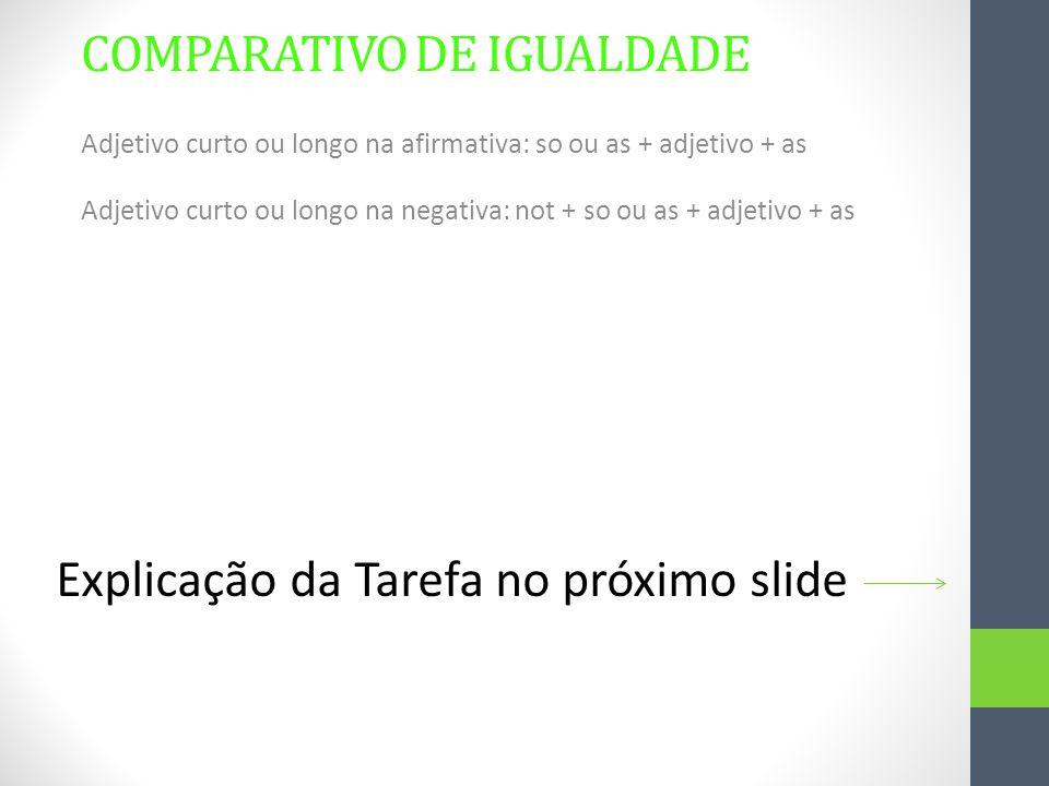 COMPARATIVO DE IGUALDADE Adjetivo curto ou longo na afirmativa: so ou as + adjetivo + as Adjetivo curto ou longo na negativa: not + so ou as + adjetiv