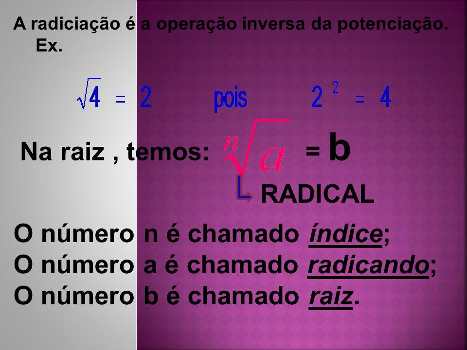 Na raiz, temos: = b A radiciação é a operação inversa da potenciação. Ex. RADICAL O número n é chamado índice; O número a é chamado radicando; O númer
