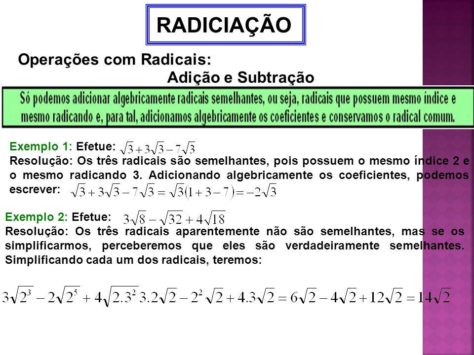 RADICIAÇÃO Operações com Radicais: Adição e Subtração Exemplo 1: Efetue: Resolução: Os três radicais são semelhantes, pois possuem o mesmo índice 2 e