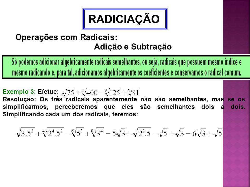 RADICIAÇÃO Operações com Radicais: Adição e Subtração Exemplo 3: Efetue: Resolução: Os três radicais aparentemente não são semelhantes, mas se os simp