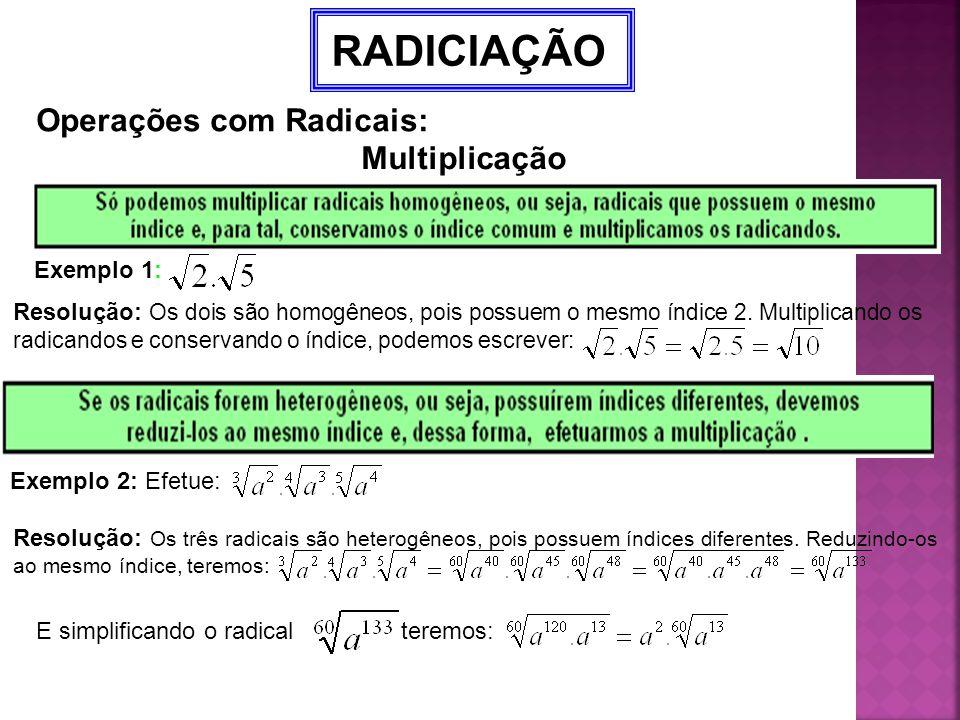 RADICIAÇÃO Operações com Radicais: Multiplicação Exemplo 1: Resolução: Os dois são homogêneos, pois possuem o mesmo índice 2. Multiplicando os radican