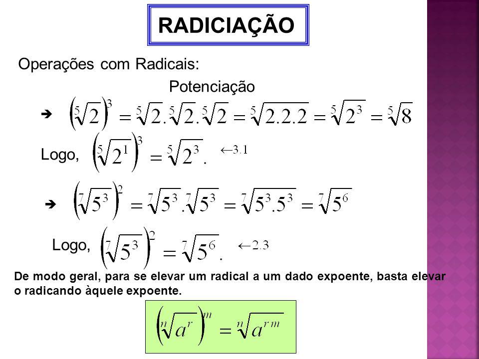 RADICIAÇÃO Operações com Radicais: Potenciação  Logo,  De modo geral, para se elevar um radical a um dado expoente, basta elevar o radicando àquele