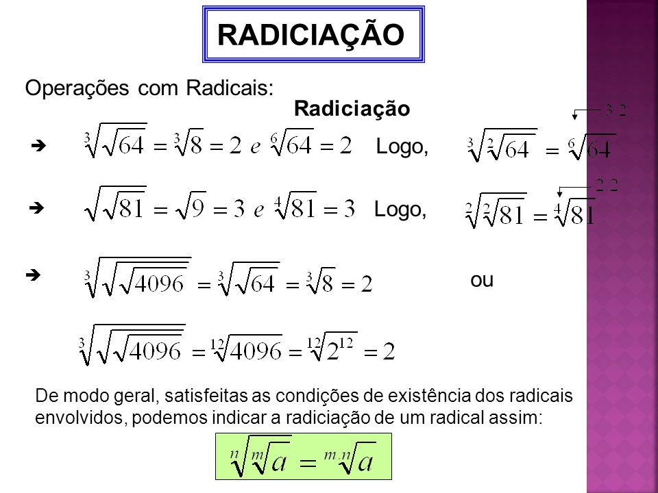 Radiciação RADICIAÇÃO  Logo,  ou  De modo geral, satisfeitas as condições de existência dos radicais envolvidos, podemos indicar a radiciação de um