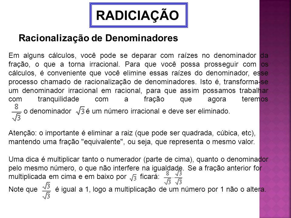 RADICIAÇÃO Racionalização de Denominadores Em alguns cálculos, você pode se deparar com raízes no denominador da fração, o que a torna irracional. Par