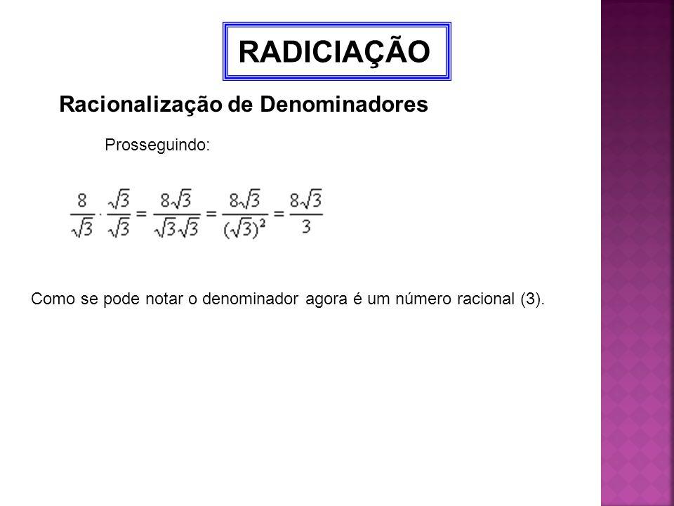 RADICIAÇÃO Racionalização de Denominadores Prosseguindo: Como se pode notar o denominador agora é um número racional (3).