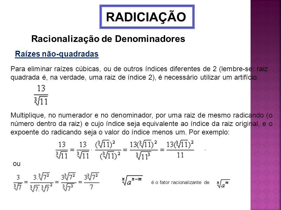 RADICIAÇÃO Racionalização de Denominadores Raízes não-quadradas Para eliminar raízes cúbicas, ou de outros índices diferentes de 2 (lembre-se: raiz qu