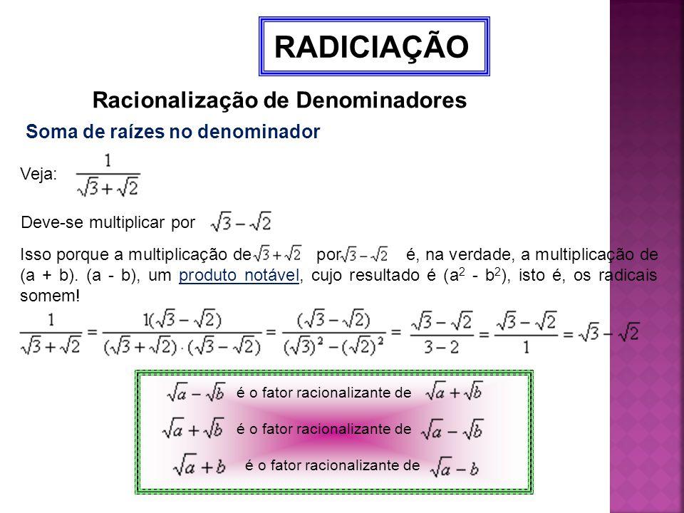 RADICIAÇÃO Racionalização de Denominadores Soma de raízes no denominador Veja: Deve-se multiplicar por Isso porque a multiplicação de por é, na verdad