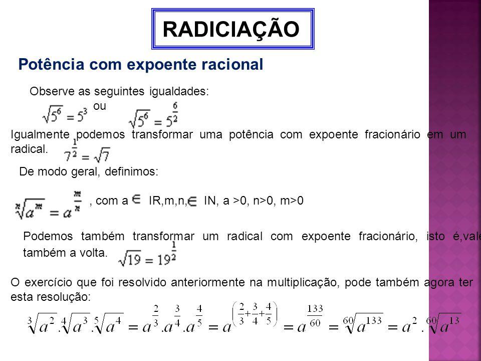 RADICIAÇÃO Potência com expoente racional Observe as seguintes igualdades: ou Igualmente podemos transformar uma potência com expoente fracionário em
