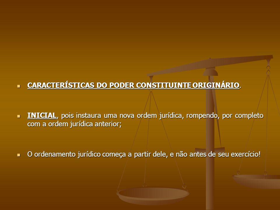 CARACTERÍSTICAS DO PODER CONSTITUINTE ORIGINÁRIO. CARACTERÍSTICAS DO PODER CONSTITUINTE ORIGINÁRIO. INICIAL, pois instaura uma nova ordem jurídica, ro