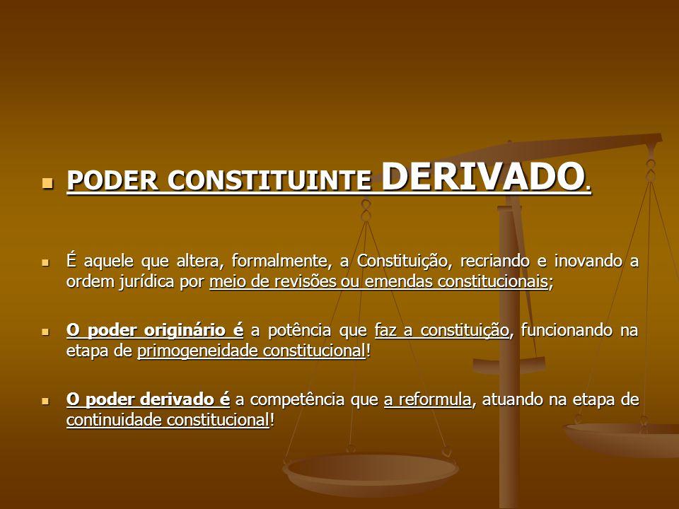 PODER CONSTITUINTE DERIVADO. PODER CONSTITUINTE DERIVADO. É aquele que altera, formalmente, a Constituição, recriando e inovando a ordem jurídica por