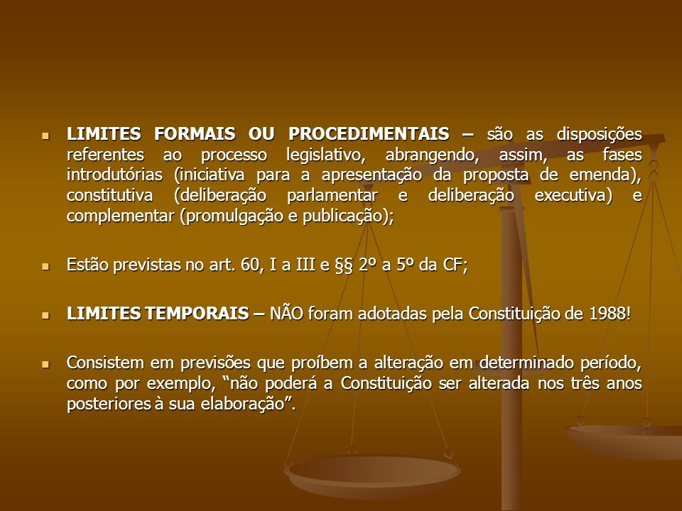 LIMITES FORMAIS OU PROCEDIMENTAIS – são as disposições referentes ao processo legislativo, abrangendo, assim, as fases introdutórias (iniciativa para a apresentação da proposta de emenda), constitutiva (deliberação parlamentar e deliberação executiva) e complementar (promulgação e publicação); LIMITES FORMAIS OU PROCEDIMENTAIS – são as disposições referentes ao processo legislativo, abrangendo, assim, as fases introdutórias (iniciativa para a apresentação da proposta de emenda), constitutiva (deliberação parlamentar e deliberação executiva) e complementar (promulgação e publicação); Estão previstas no art.