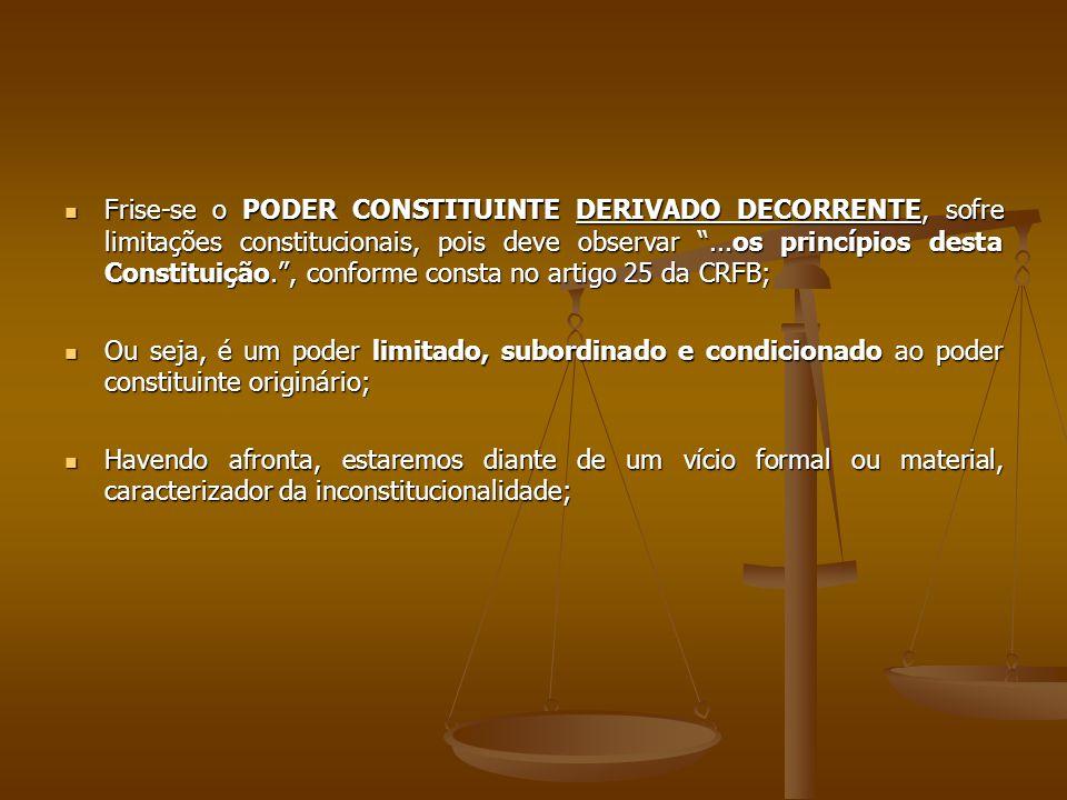 Frise-se o PODER CONSTITUINTE DERIVADO DECORRENTE, sofre limitações constitucionais, pois deve observar ...os princípios desta Constituição. , conforme consta no artigo 25 da CRFB; Frise-se o PODER CONSTITUINTE DERIVADO DECORRENTE, sofre limitações constitucionais, pois deve observar ...os princípios desta Constituição. , conforme consta no artigo 25 da CRFB; Ou seja, é um poder limitado, subordinado e condicionado ao poder constituinte originário; Ou seja, é um poder limitado, subordinado e condicionado ao poder constituinte originário; Havendo afronta, estaremos diante de um vício formal ou material, caracterizador da inconstitucionalidade; Havendo afronta, estaremos diante de um vício formal ou material, caracterizador da inconstitucionalidade;