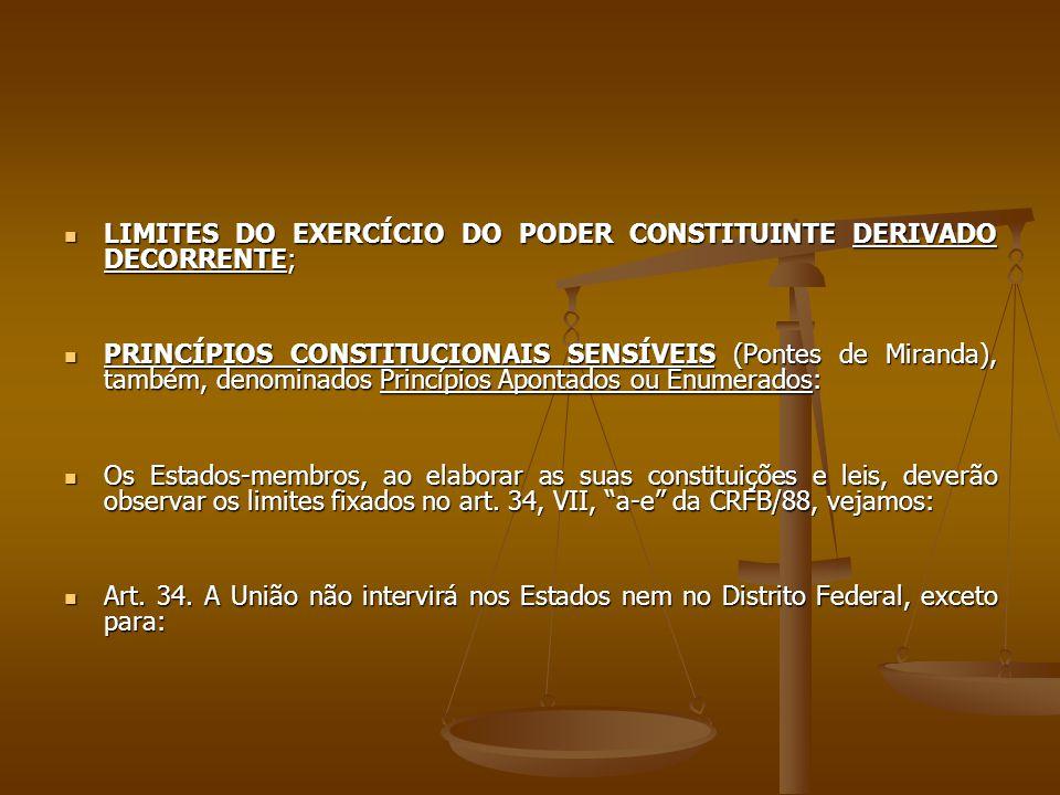 LIMITES DO EXERCÍCIO DO PODER CONSTITUINTE DERIVADO DECORRENTE; LIMITES DO EXERCÍCIO DO PODER CONSTITUINTE DERIVADO DECORRENTE; PRINCÍPIOS CONSTITUCIONAIS SENSÍVEIS (Pontes de Miranda), também, denominados Princípios Apontados ou Enumerados: PRINCÍPIOS CONSTITUCIONAIS SENSÍVEIS (Pontes de Miranda), também, denominados Princípios Apontados ou Enumerados: Os Estados-membros, ao elaborar as suas constituições e leis, deverão observar os limites fixados no art.