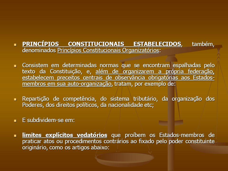 PRINCÍPIOS CONSTITUCIONAIS ESTABELECIDOS, também, denominados Princípios Constitucionais Organizatórios: PRINCÍPIOS CONSTITUCIONAIS ESTABELECIDOS, também, denominados Princípios Constitucionais Organizatórios: Consistem em determinadas normas que se encontram espalhadas pelo texto da Constituição, e, além de organizarem a própria federação, estabelecem preceitos centrais de observância obrigatórias aos Estados- membros em sua auto-organização, tratam, por exemplo de: Consistem em determinadas normas que se encontram espalhadas pelo texto da Constituição, e, além de organizarem a própria federação, estabelecem preceitos centrais de observância obrigatórias aos Estados- membros em sua auto-organização, tratam, por exemplo de: Repartição de competência, do sistema tributário, da organização dos Poderes, dos direitos políticos, da nacionalidade etc; Repartição de competência, do sistema tributário, da organização dos Poderes, dos direitos políticos, da nacionalidade etc; E subdividem-se em: E subdividem-se em: limites explícitos vedatórios que proíbem os Estados-membros de praticar atos ou procedimentos contrários ao fixado pelo poder constituinte originário, como os artigos abaixo: limites explícitos vedatórios que proíbem os Estados-membros de praticar atos ou procedimentos contrários ao fixado pelo poder constituinte originário, como os artigos abaixo: