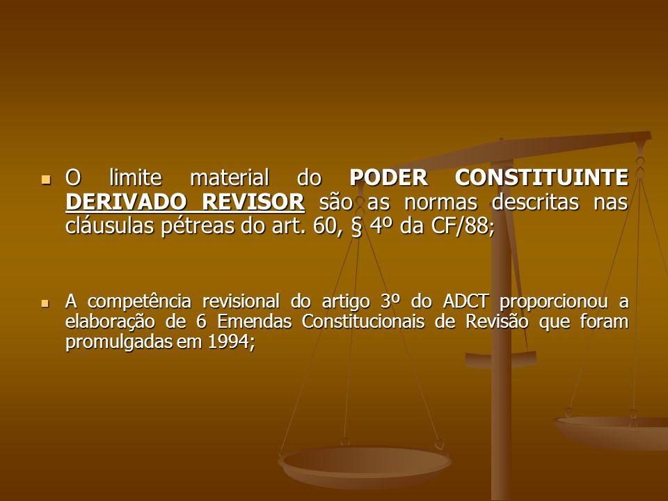O limite material do PODER CONSTITUINTE DERIVADO REVISOR são as normas descritas nas cláusulas pétreas do art. 60, § 4º da CF/88 ; O limite material d
