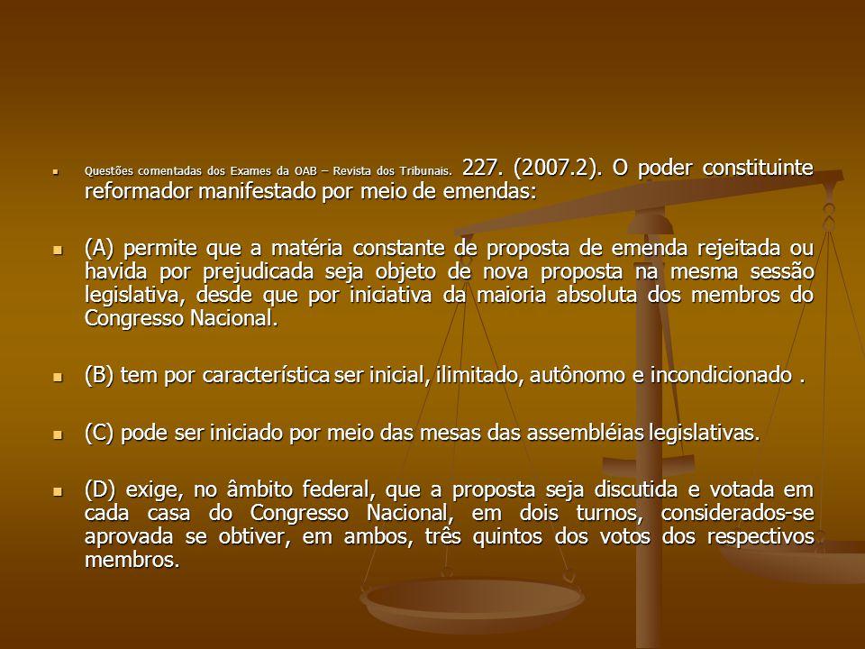 Questões comentadas dos Exames da OAB – Revista dos Tribunais. 227. (2007.2). O poder constituinte reformador manifestado por meio de emendas: Questõe