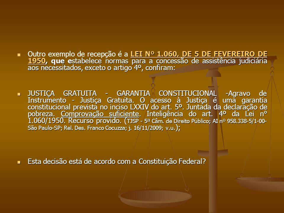 LEI Nº 1.060, DE 5 DE FEVEREIRO DE 1950, que estabelece normas para a concessão de assistência judiciária aos necessitados, exceto o artigo 4º, confiram: Outro exemplo de recepção é a LEI Nº 1.060, DE 5 DE FEVEREIRO DE 1950, que estabelece normas para a concessão de assistência judiciária aos necessitados, exceto o artigo 4º, confiram: LEI Nº 1.060, DE 5 DE FEVEREIRO DE 1950LEI Nº 1.060, DE 5 DE FEVEREIRO DE 1950 JUSTIÇA GRATUITA - GARANTIA CONSTITUCIONAL -Agravo de Instrumento - Justiça Gratuita.