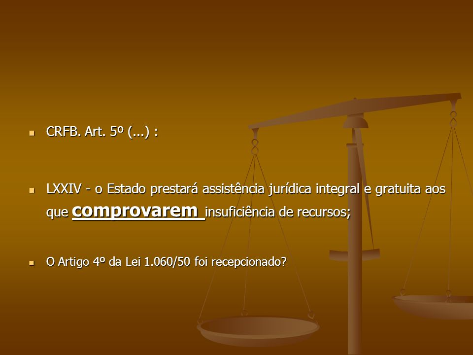CRFB. Art. 5º (...) : CRFB. Art. 5º (...) : LXXIV - o Estado prestará assistência jurídica integral e gratuita aos que comprovarem insuficiência de re