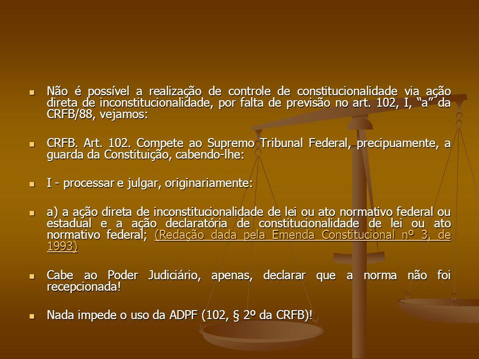 """Não é possível a realização de controle de constitucionalidade via ação direta de inconstitucionalidade, por falta de previsão no art. 102, I, """"a"""" da"""