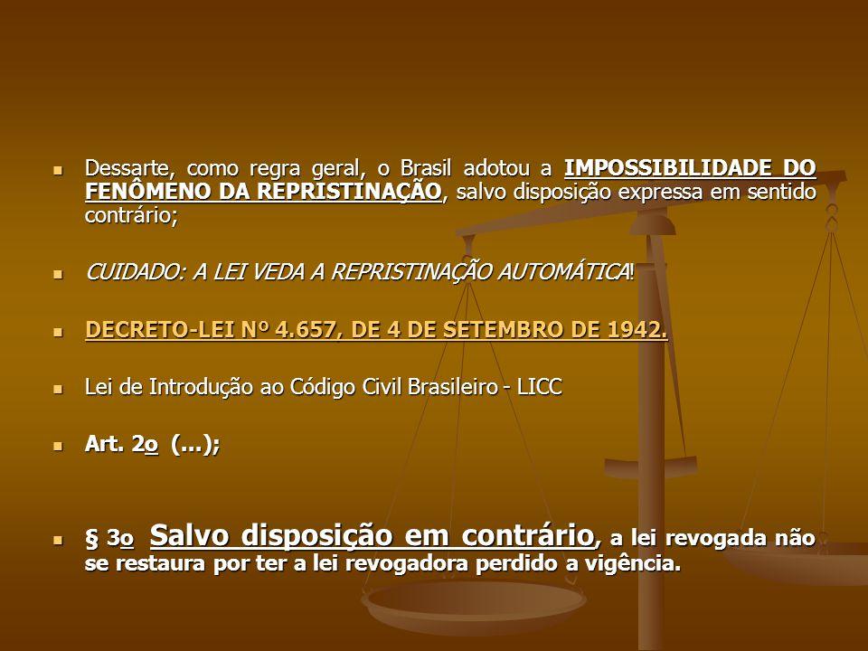 Dessarte, como regra geral, o Brasil adotou a IMPOSSIBILIDADE DO FENÔMENO DA REPRISTINAÇÃO, salvo disposição expressa em sentido contrário; Dessarte, como regra geral, o Brasil adotou a IMPOSSIBILIDADE DO FENÔMENO DA REPRISTINAÇÃO, salvo disposição expressa em sentido contrário; CUIDADO: A LEI VEDA A REPRISTINAÇÃO AUTOMÁTICA.