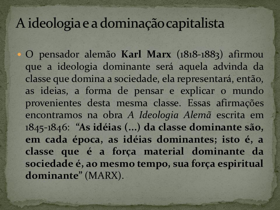 O pensador alemão Karl Marx (1818-1883) afirmou que a ideologia dominante será aquela advinda da classe que domina a sociedade, ela representará, entã