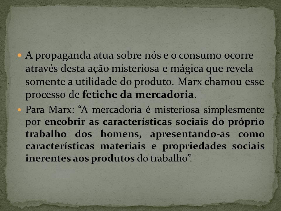 A propaganda atua sobre nós e o consumo ocorre através desta ação misteriosa e mágica que revela somente a utilidade do produto. Marx chamou esse proc