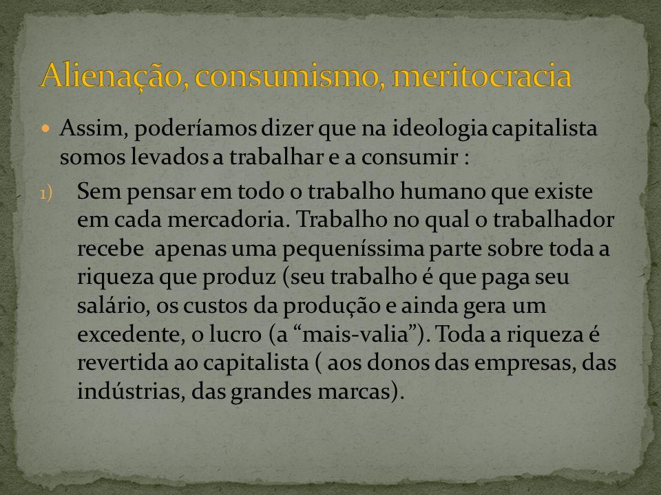 Assim, poderíamos dizer que na ideologia capitalista somos levados a trabalhar e a consumir : 1) Sem pensar em todo o trabalho humano que existe em ca