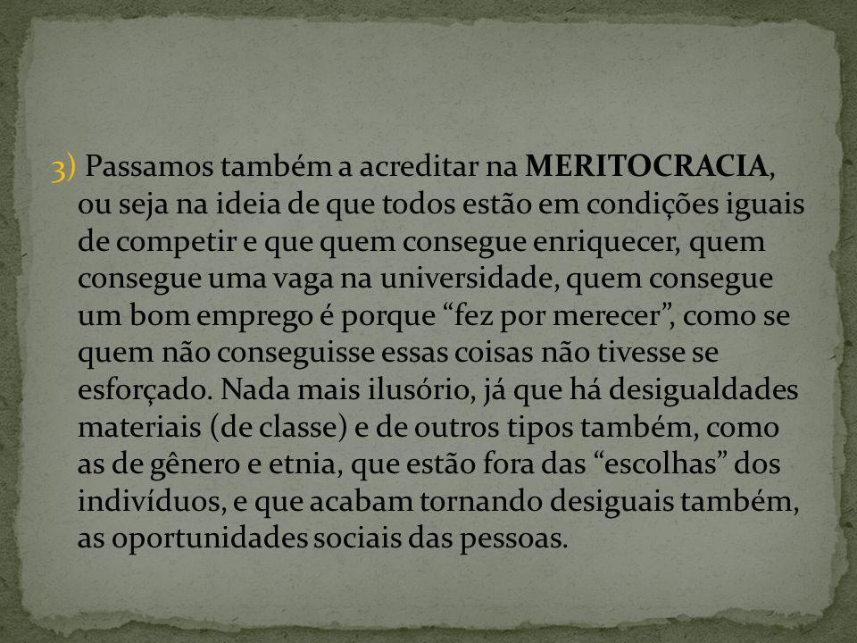 3) Passamos também a acreditar na MERITOCRACIA, ou seja na ideia de que todos estão em condições iguais de competir e que quem consegue enriquecer, qu