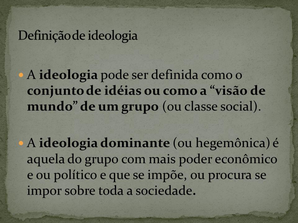 """A ideologia pode ser definida como o conjunto de idéias ou como a """"visão de mundo"""" de um grupo (ou classe social). A ideologia dominante (ou hegemônic"""