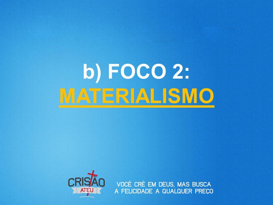 b) FOCO 2: MATERIALISMO