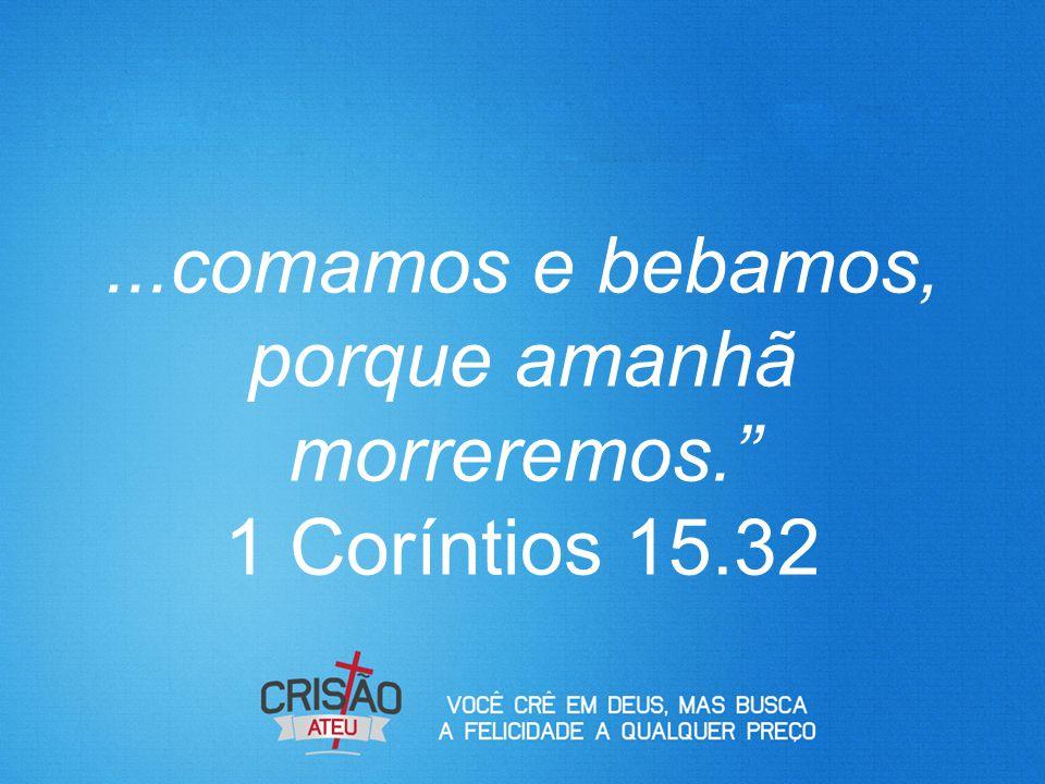 """...comamos e bebamos, porque amanhã morreremos."""" 1 Coríntios 15.32"""
