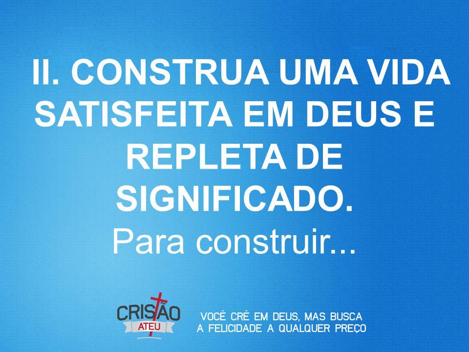 II. CONSTRUA UMA VIDA SATISFEITA EM DEUS E REPLETA DE SIGNIFICADO. Para construir...