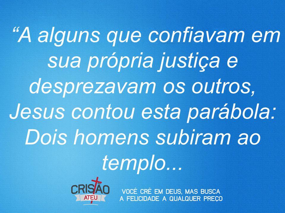 """""""A alguns que confiavam em sua própria justiça e desprezavam os outros, Jesus contou esta parábola: Dois homens subiram ao templo..."""