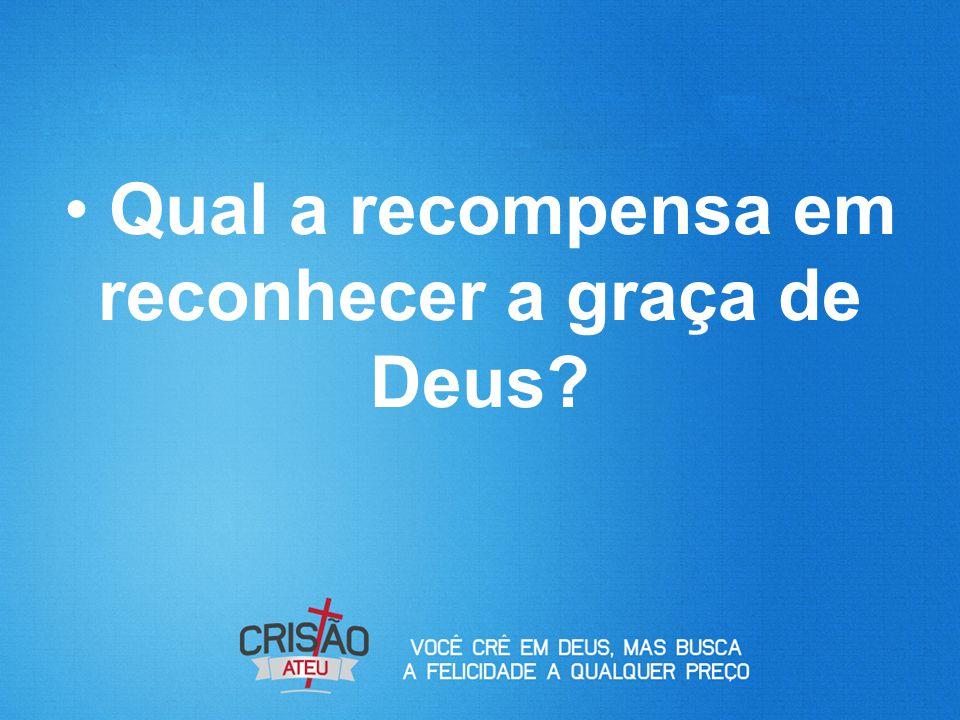 Qual a recompensa em reconhecer a graça de Deus?
