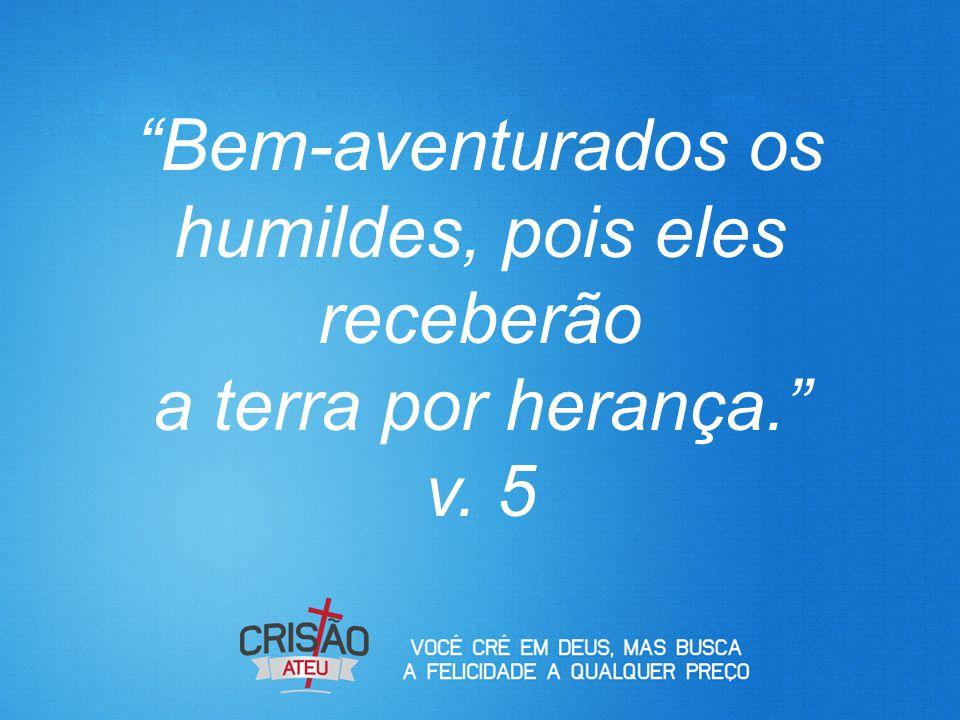 """""""Bem-aventurados os humildes, pois eles receberão a terra por herança."""" v. 5"""