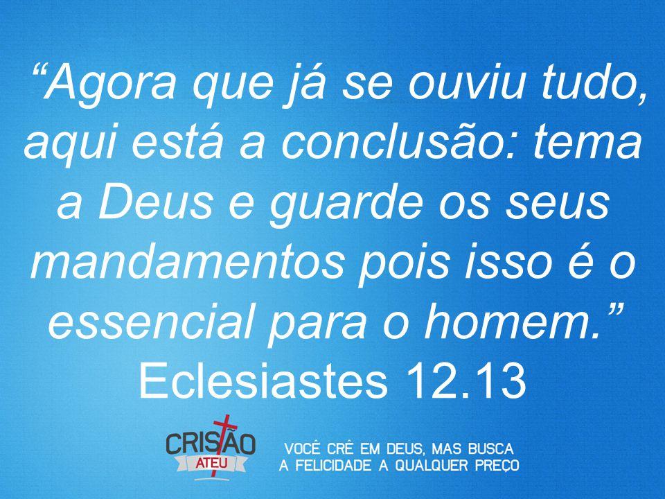 """""""Agora que já se ouviu tudo, aqui está a conclusão: tema a Deus e guarde os seus mandamentos pois isso é o essencial para o homem."""" Eclesiastes 12.13"""