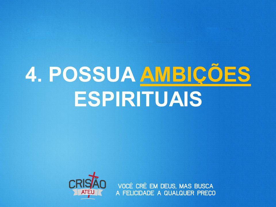 4. POSSUA AMBIÇÕES ESPIRITUAIS
