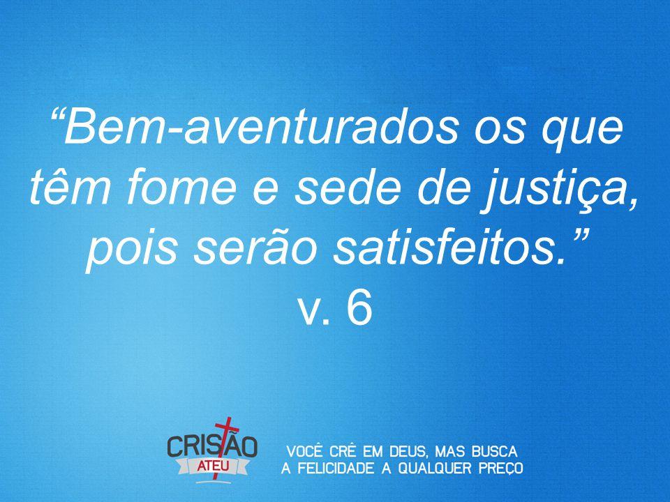 """""""Bem-aventurados os que têm fome e sede de justiça, pois serão satisfeitos."""" v. 6"""