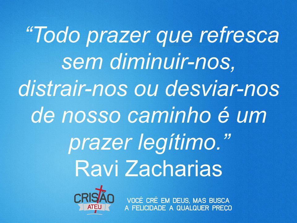 """""""Todo prazer que refresca sem diminuir-nos, distrair-nos ou desviar-nos de nosso caminho é um prazer legítimo."""" Ravi Zacharias"""