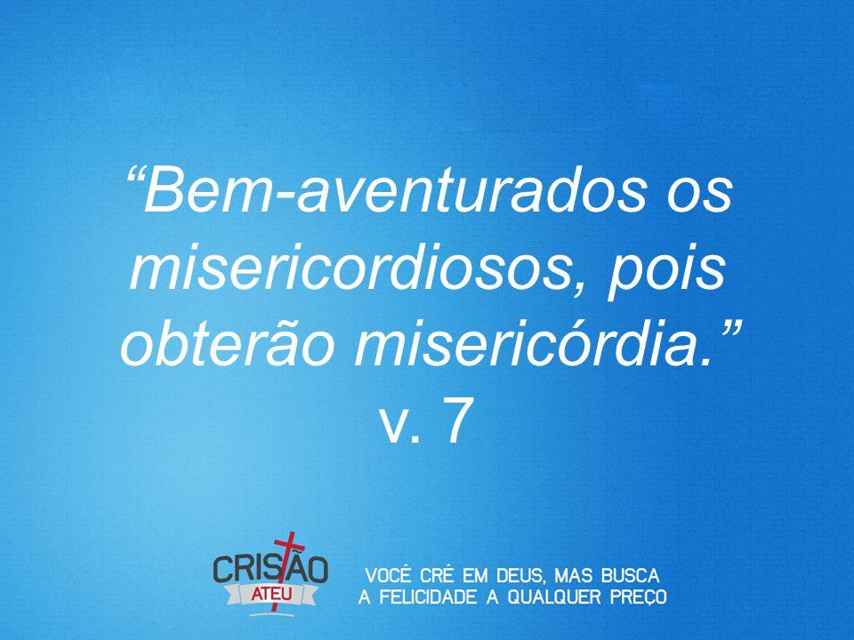"""""""Bem-aventurados os misericordiosos, pois obterão misericórdia."""" v. 7"""
